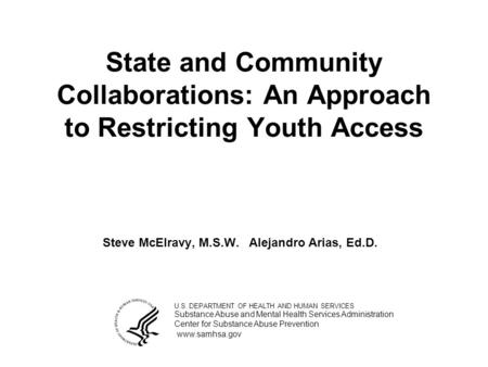 State and Community Collaborations: An Approach to Restricting Youth Access Steve McElravy, M.S.W.Alejandro Arias, Ed.D. U.S. DEPARTMENT OF HEALTH AND.