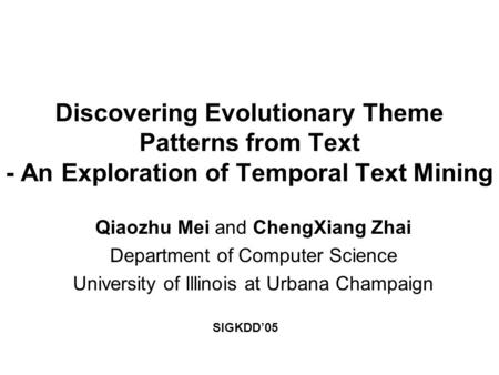 Discovering Evolutionary Theme Patterns from Text - An Exploration of Temporal Text Mining Qiaozhu Mei and ChengXiang Zhai Department of Computer Science.