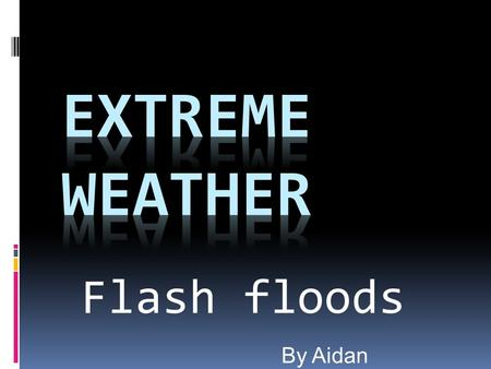 Flash floods By Aidan. What is Extreme Weather ? Extreme weather is when a weather event is significantly different from the average or usual weather.