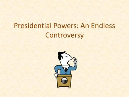 Presidential Powers: An Endless Controversy. The Powers As stated in Article 2, section 2 of the United States Constitution: The President shall be commander.