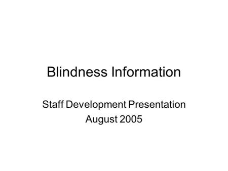 Blindness Information Staff Development Presentation August 2005.