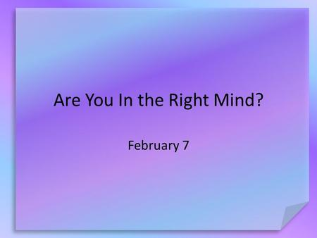 Are You In the Right Mind? February 7. What do you think? How would your life change if you never had to make another decision or choice? Thankfully we.
