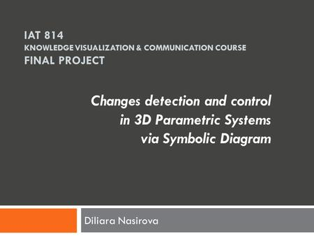 IAT 814 KNOWLEDGE VISUALIZATION & COMMUNICATION COURSE FINAL PROJECT Diliara Nasirova Changes detection and control in 3D Parametric Systems via Symbolic.