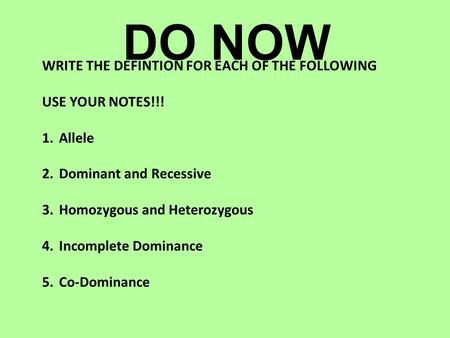 DO NOW WRITE THE DEFINTION FOR EACH OF THE FOLLOWING USE YOUR NOTES!!! 1.Allele 2.Dominant and Recessive 3.Homozygous and Heterozygous 4.Incomplete Dominance.