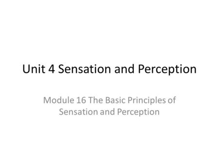 Unit 4 Sensation and Perception Module 16 The Basic Principles of Sensation and Perception.