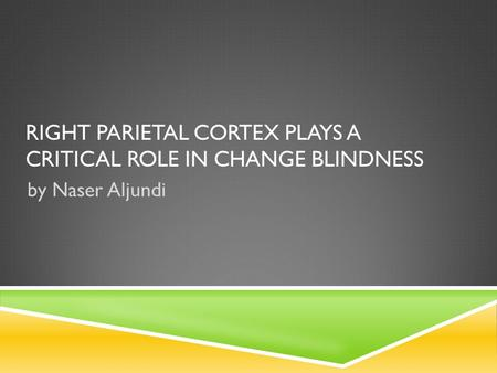 RIGHT PARIETAL CORTEX PLAYS A CRITICAL ROLE IN CHANGE BLINDNESS by Naser Aljundi.