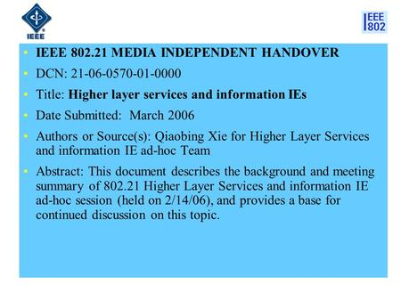 IEEE 802.21 MEDIA INDEPENDENT HANDOVER DCN: 21-06-0570-01-0000 Title: Higher layer services and information IEs Date Submitted: March 2006 Authors or Source(s):