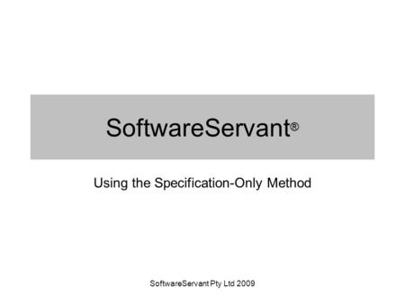SoftwareServant Pty Ltd 2009 SoftwareServant ® Using the Specification-Only Method.