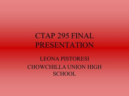 CTAP 295 FINAL PRESENTATION LEONA PISTORESI CHOWCHILLA UNION HIGH SCHOOL.