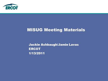 MISUG Meeting Materials Jackie Ashbaugh/Jamie Lavas ERCOT 1/13/2011.