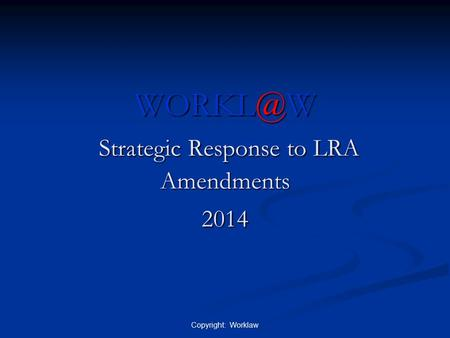 Strategic Response to LRA Amendments 2014 Copyright: Worklaw.