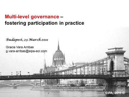 Multi-level governance – fostering participation in practice Gracia Vara Arribas Budapest, 23 March 2011 EIPA, 2011 ©