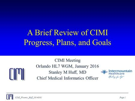 CIMI_Phoenix_Huff_20140501Page 1 A Brief Review of CIMI Progress, Plans, and Goals CIMI Meeting Orlando HL7 WGM, January 2016 Stanley M Huff, MD Chief.