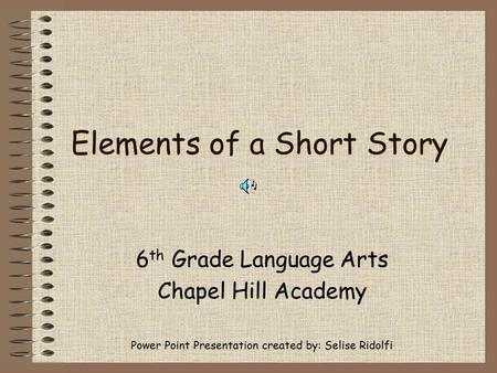 Elements of a Short Story 6 th Grade Language Arts Chapel Hill Academy Power Point Presentation created by: Selise Ridolfi.