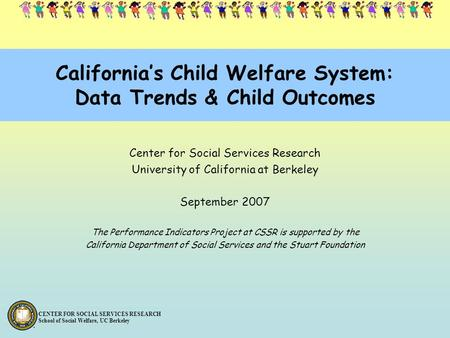 CENTER FOR SOCIAL SERVICES RESEARCH School of Social Welfare, UC Berkeley California's Child Welfare System: Data Trends & Child Outcomes Center for Social.