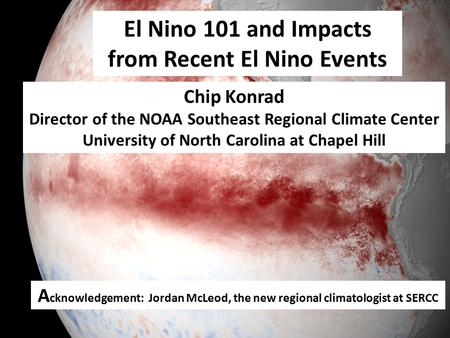 El Nino 101 and Impacts from Recent El Nino Events Chip Konrad Director of the NOAA Southeast Regional Climate Center University of North Carolina at Chapel.