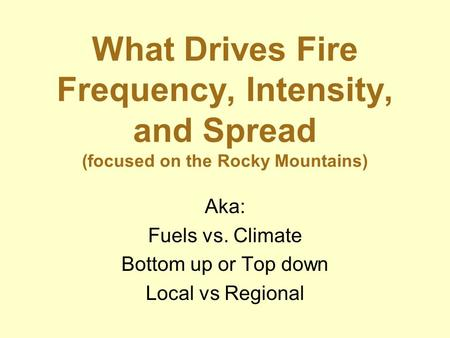 What Drives Fire Frequency, Intensity, and Spread (focused on the Rocky Mountains) Aka: Fuels vs. Climate Bottom up or Top down Local vs Regional.