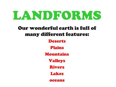 LANDFORMS Our wonderful earth is full of many different features: Deserts Plains Mountains Valleys Rivers Lakes oceans.