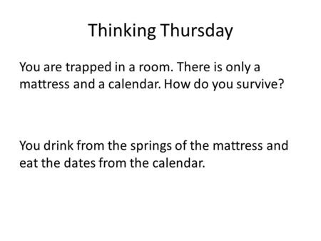 Thinking Thursday You are trapped in a room. There is only a mattress and a calendar. How do you survive? You drink from the springs of the mattress and.