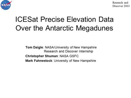 Research and Discover 2003 ICESat Precise Elevation Data Over the Antarctic Megadunes Tom Daigle: NASA/University of New Hampshire Research and Discover.