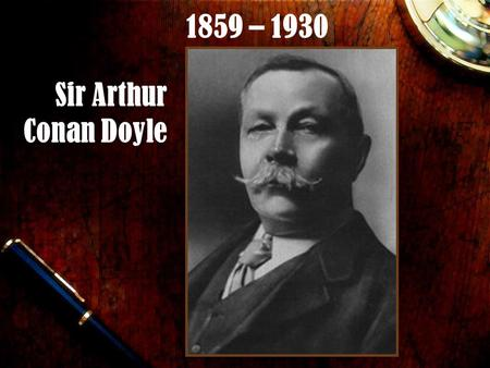 Sir Arthur Conan Doyle 1859 – 1930. Overview British novelist, short story writer, poet, doctor of medicine Born in Edinburgh, Scotland on May 22, 1859.