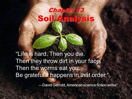 "Chapter 13 Soil Analysis ""Life is hard. Then you die. Then they throw dirt in your face. Then the worms eat you. Be grateful it happens in that order."""
