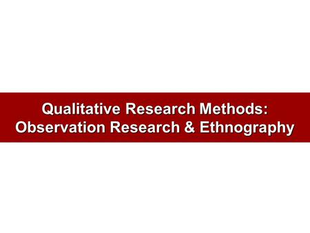 Qualitative Research Methods: Observation Research & Ethnography