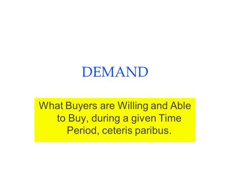DEMAND What Buyers are Willing and Able to Buy, during a given Time Period, ceteris paribus.