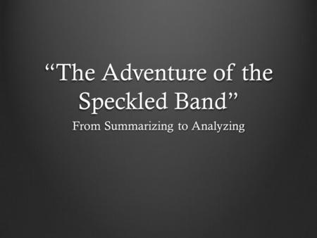 """The Adventure of the Speckled Band"" From Summarizing to Analyzing."