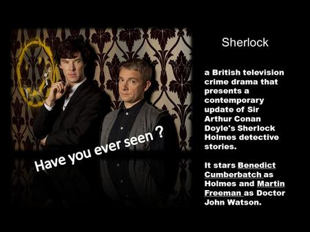 Sherlock a British television crime drama a British television crime drama that presents a contemporary update of Sir Arthur Conan Doyle's Sherlock Holmes.