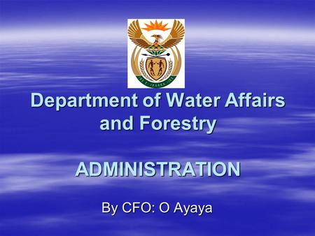 Department of Water Affairs and Forestry ADMINISTRATION By CFO: O Ayaya.