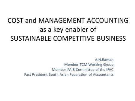 COST and MANAGEMENT ACCOUNTING as a key enabler of SUSTAINABLE COMPETITIVE BUSINESS A.N.Raman Member TCM Working Group Member PAIB Committee of the IFAC.