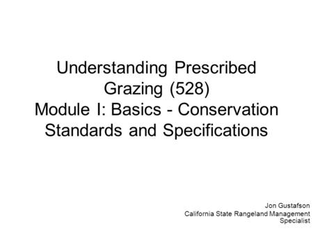 Understanding Prescribed Grazing (528) Module I: Basics - <strong>Conservation</strong> Standards <strong>and</strong> Specifications Jon Gustafson California State Rangeland Management.