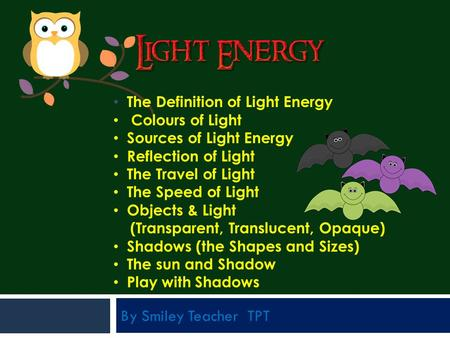 By Smiley Teacher TPT The Definition of Light Energy Colours of Light Sources of Light Energy Reflection of Light The Travel of Light The Speed of Light.