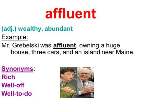 Affluent (adj.) wealthy, abundant Example: Mr. Grebelski was affluent, owning a huge house, three cars, and an island near Maine. Synonyms: Rich Well-off.