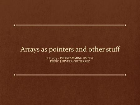 Arrays as pointers and other stuff COP3275 – PROGRAMMING USING C DIEGO J. RIVERA-GUTIERREZ.
