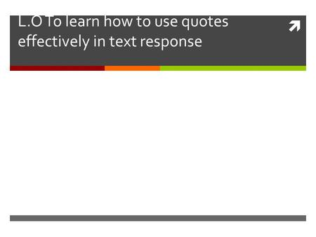  L.O To learn how to use quotes effectively in text response.