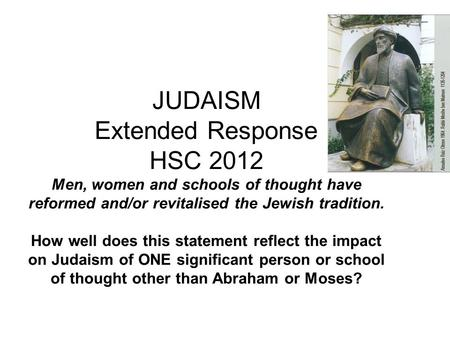 JUDAISM Extended Response HSC 2012 Men, women and schools of thought have reformed and/or revitalised the Jewish tradition. How well does this statement.