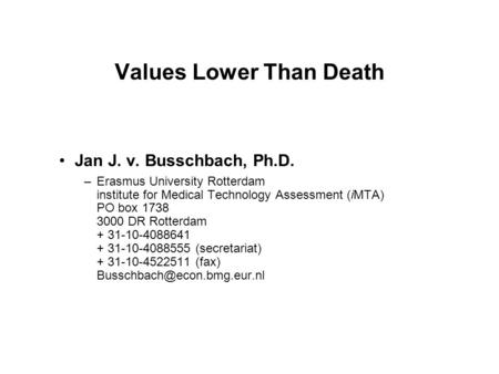 Values Lower Than Death Jan J. v. Busschbach, Ph.D. –Erasmus University Rotterdam institute for Medical Technology Assessment (iMTA) PO box 1738 3000 DR.