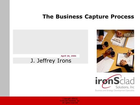 Copyright 2006 by Ironsclad Solutions, Inc. All rights reserved April 28, 2006 The Business Capture Process J. Jeffrey Irons.