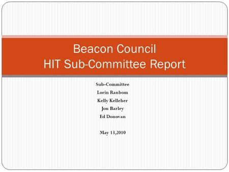 Sub-Committee Lorin Ranbom Kelly Kelleher Jon Barley Ed Donovan May 13,2010 Beacon Council HIT Sub-Committee Report.