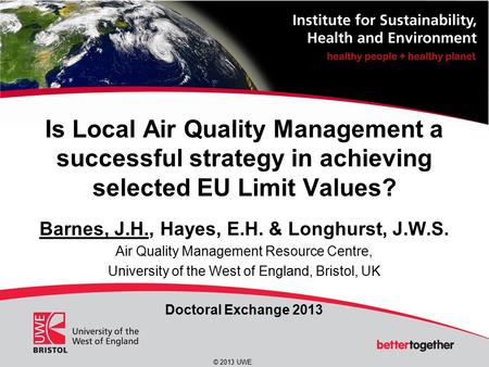 © 2013 UWE Is Local Air Quality Management a successful strategy in achieving selected EU Limit Values? Barnes, J.H., Hayes, E.H. & Longhurst, J.W.S. Air.