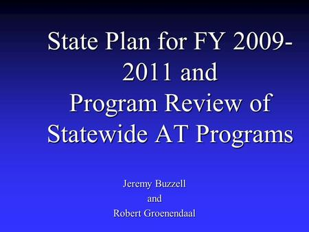 State Plan for FY 2009- 2011 and Program Review of Statewide AT Programs Jeremy Buzzell and Robert Groenendaal.