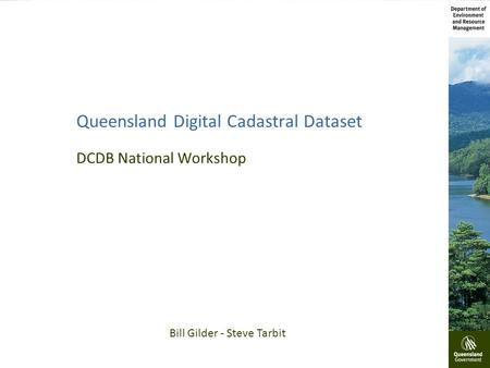 Queensland Digital Cadastral Dataset DCDB National Workshop Bill Gilder - Steve Tarbit.