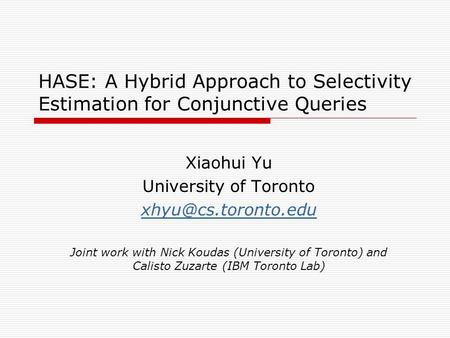 HASE: A Hybrid Approach to Selectivity Estimation for Conjunctive Queries Xiaohui Yu University of Toronto Joint work with Nick Koudas.