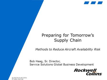 © 2015 Rockwell Collins All rights reserved. Preparing for Tomorrow's Supply Chain Methods to Reduce Aircraft Availability Risk Bob Haag, Sr. Director,