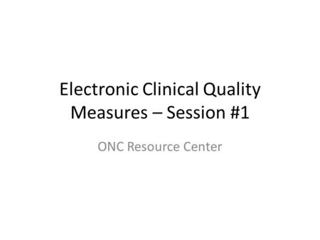 Electronic Clinical Quality Measures – Session #1 ONC Resource Center.