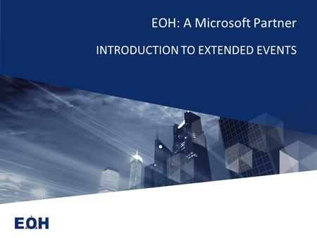 EOH: A Microsoft Partner INTRODUCTION TO EXTENDED EVENTS.