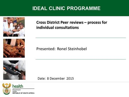 Cross District Peer reviews – process for individual consultations IDEAL CLINIC PROGRAMME Date: 8 December 2015 Presented: Ronel Steinhobel.
