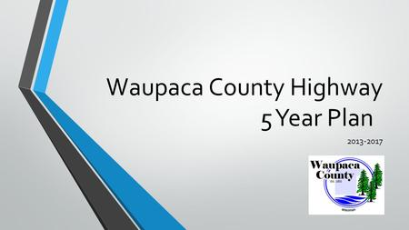 Waupaca County Highway 5 Year Plan 2013-2017. We build and maintain a quality transportation system for the safety and prosperity of current and future.